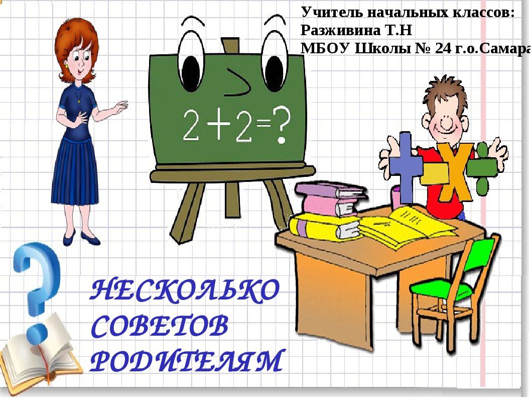 НЕСКОЛЬКО СОВЕТОВ РОДИТЕЛЯМ Учитель начальных классов: Разживина Т.Н МБОУ Шко...