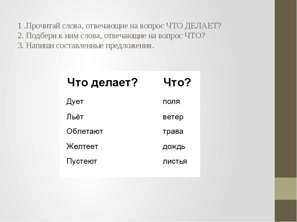 1 .Прочитай слова, отвечающие на вопрос ЧТО ДЕЛАЕТ? 2. Подбери к ним слова,...