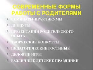 СОВРЕМЕННЫЕ ФОРМЫ РАБОТЫ С РОДИТЕЛЯМИ СЕМИНАРЫ-ПРАКТИКУМЫ ДИСПУТЫ ПРЕЗЕНТАЦИИ