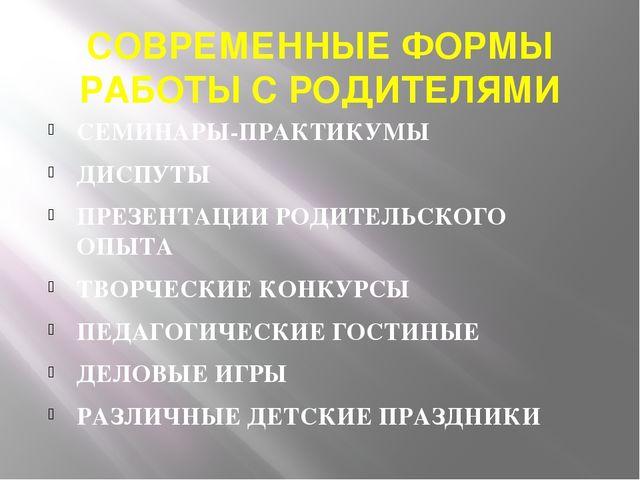 СОВРЕМЕННЫЕ ФОРМЫ РАБОТЫ С РОДИТЕЛЯМИ СЕМИНАРЫ-ПРАКТИКУМЫ ДИСПУТЫ ПРЕЗЕНТАЦИИ...