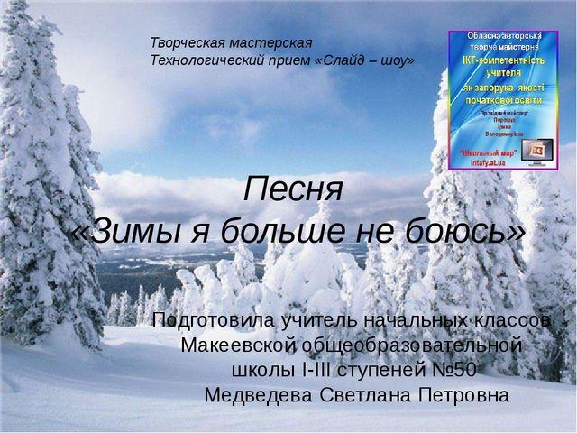 Песня «Зимы я больше не боюсь» Подготовила учитель начальных классов Макеевск...