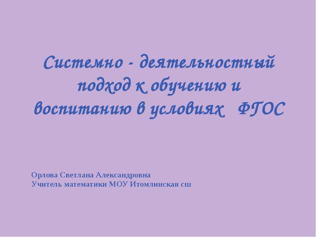 Системно - деятельностный подход к обучению и воспитанию в условиях ФГОС Орло...