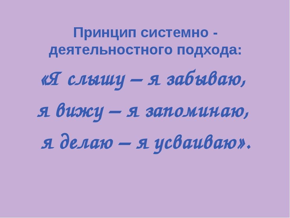 Принцип системно - деятельностного подхода: «Я слышу – я забываю, я вижу – я...