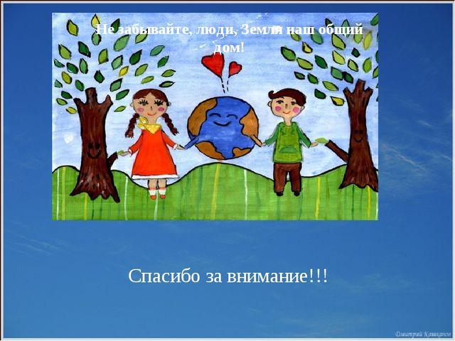 Не забывайте, люди, Земля наш общий дом! Спасибо за внимание!!!