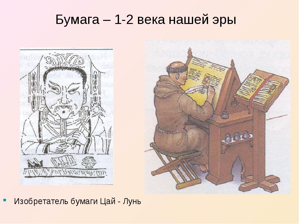 Бумага – 1-2 века нашей эры Изобретатель бумаги Цай - Лунь