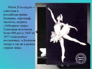 Майя Плисецкая— советская и российскаяприма-балерина,хореограф, писатель,