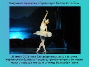 25 июля 2011 года блестяще открылись гастроли Мариинского балета в Лондоне, п