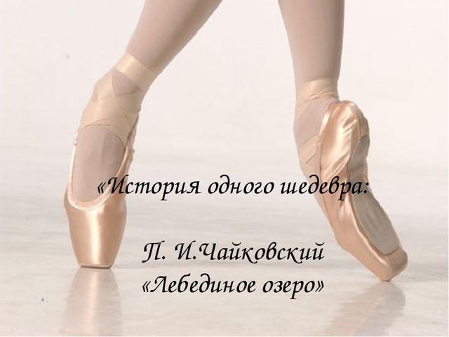 «История одного шедевра: П. И.Чайковский «Лебединое озеро»