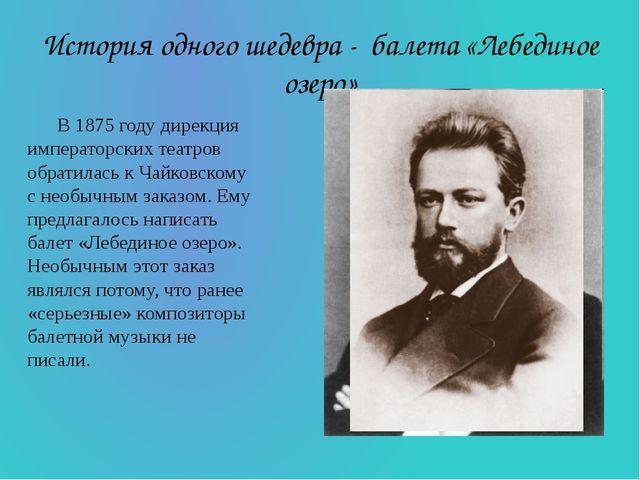 История одного шедевра - балета «Лебединое озеро» В 1875 году дирекция импера...