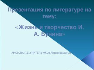 Презентация по литературе на тему: «Жизнь и творчество И. А. Бунина» АРАТОВА
