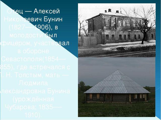 Отец— Алексей Николаевич Бунин (1827—-1906), в молодости был офицером, участ...