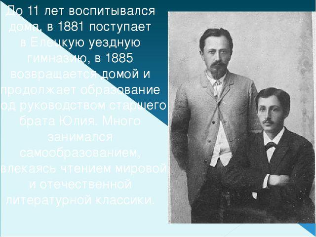 До 11 лет воспитывался дома, в 1881 поступает вЕлецкуюуездную гимназию, в 1...