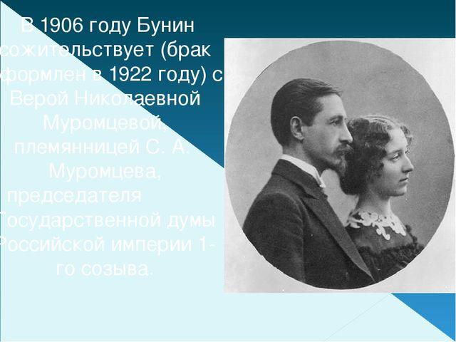 В1906 годуБунин сожительствует (брак оформлен в1922 году) с Верой Николае...
