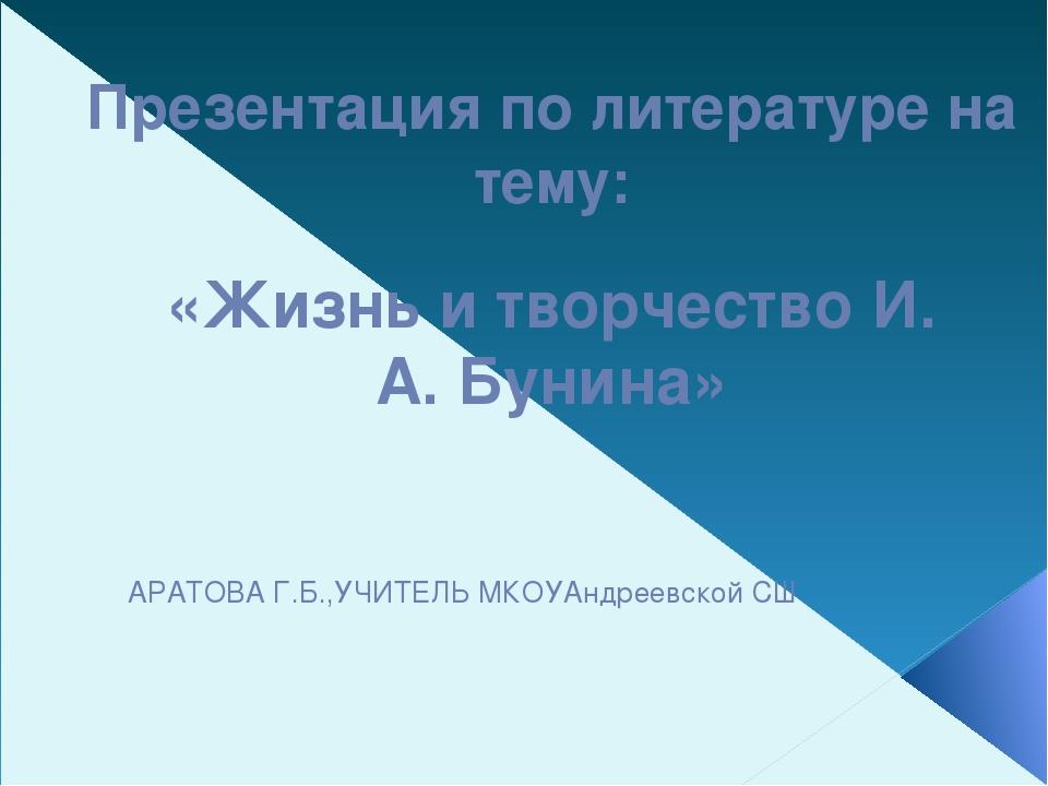 Презентация по литературе на тему: «Жизнь и творчество И. А. Бунина» АРАТОВА...