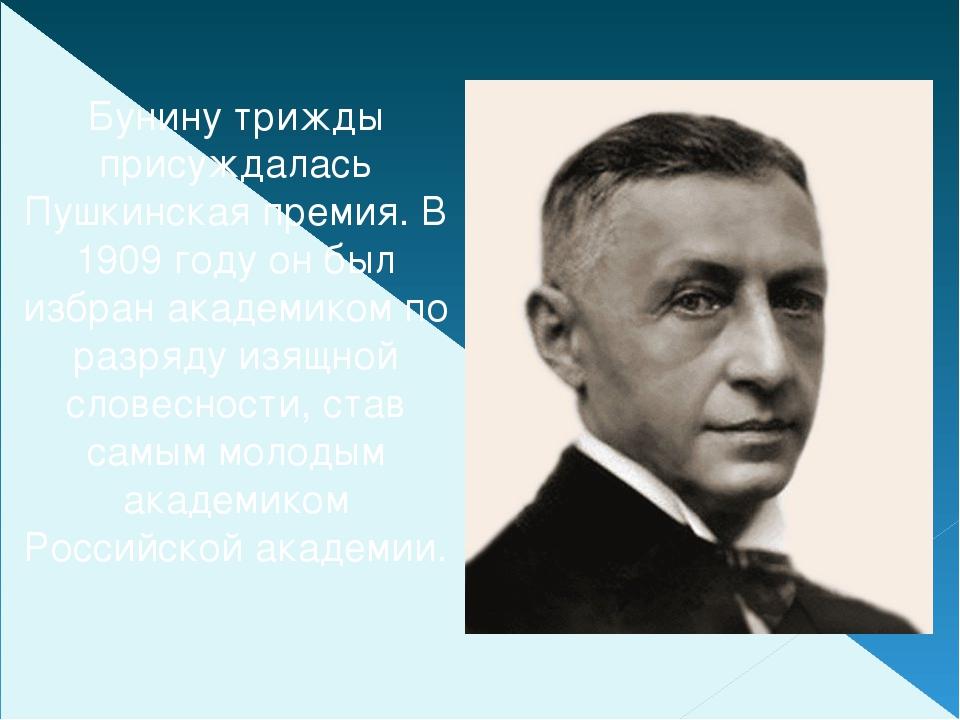 Бунину трижды присуждалась Пушкинская премия. В 1909 году он был избран акаде...