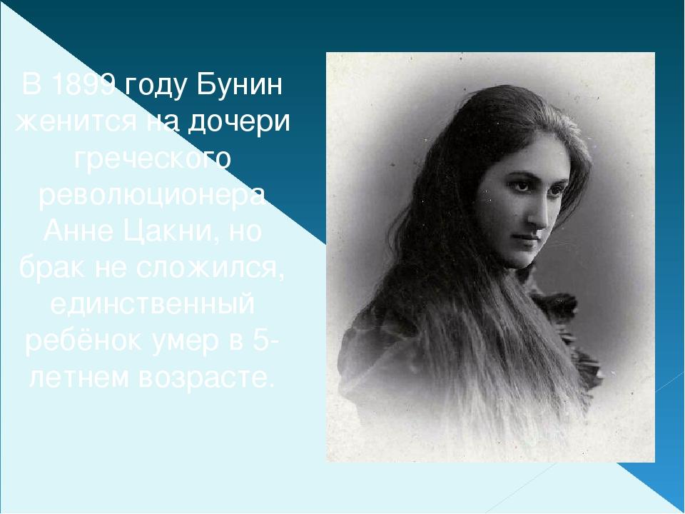 В 1899 году Бунин женится на дочери греческого революционера Анне Цакни, но б...