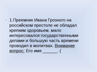 1.Преемник Ивана Грозного на российском престоле не обладал крепким здоровье