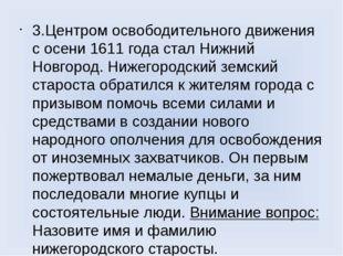 3.Центром освободительного движения с осени 1611 года стал Нижний Новгород. Н