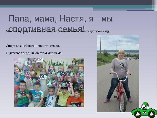 Папа, мама, Настя, я - мы спортивная семья! Мою маму зовут Светлана, она рабо...