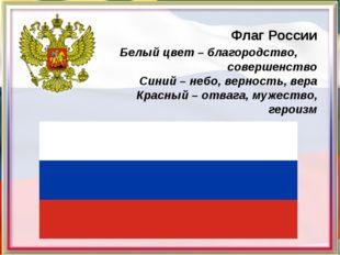 Флаг России Белый цвет – благородство, совершенство Синий – небо, верность,