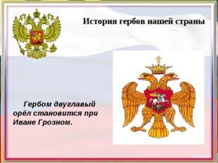 История гербов нашей страны Гербом двуглавый орёл становится при Иване Грозн