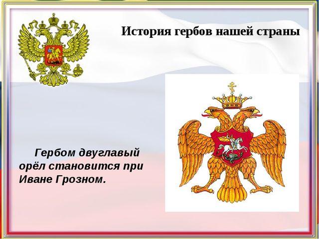 История гербов нашей страны Гербом двуглавый орёл становится при Иване Грозн...