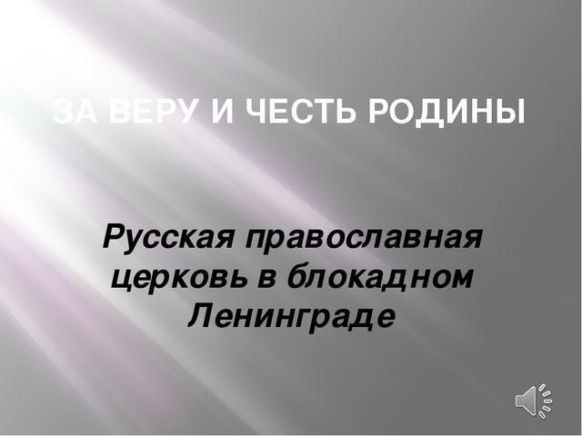 ЗА ВЕРУ И ЧЕСТЬ РОДИНЫ Русская православная церковь в блокадном Ленинграде