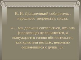 В. И. Даль,великий собиратель , народного творчества, писал: «… мы должны сог