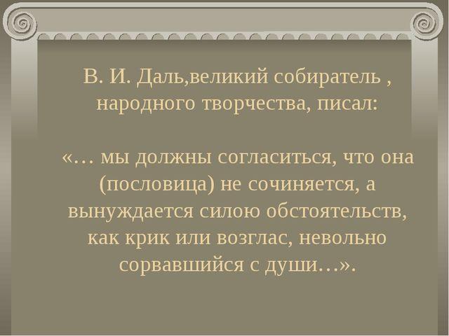В. И. Даль,великий собиратель , народного творчества, писал: «… мы должны сог...
