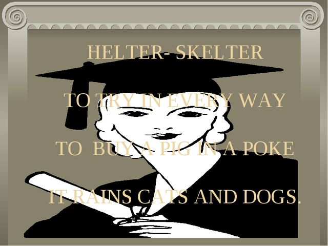 HELTER- SKELTER TO TRY IN EVERY WAY TO BUY A PIG IN A POKE IT RAINS CATS AND...