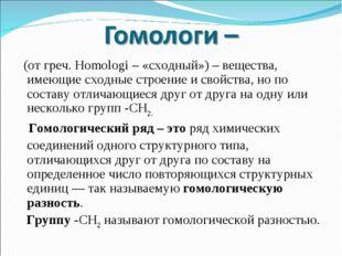 (от греч. Homologi – «сходный») – вещества, имеющие сходные строение и свойс