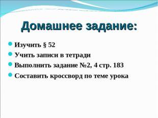Изучить § 52 Учить записи в тетради Выполнить задание №2, 4 стр. 183 Составит