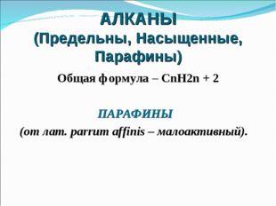 АЛКАНЫ (Предельны, Насыщенные, Парафины) Общая формула – CnH2n + 2 ПАРАФИНЫ (