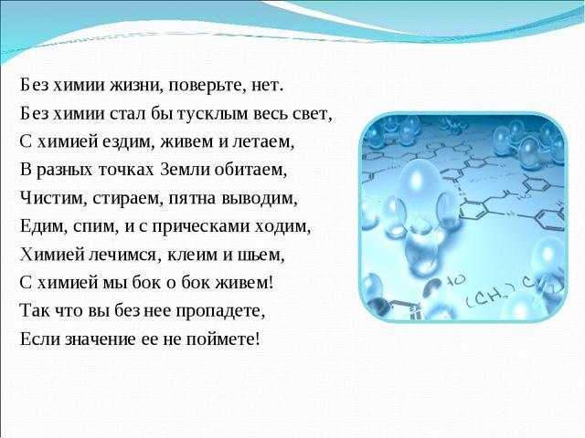Без химии жизни, поверьте, нет. Без химии стал бы тусклым весь свет, С химией...