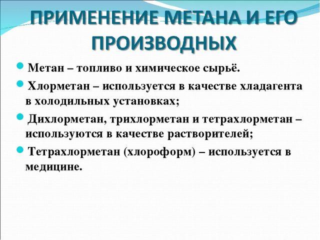 Метан – топливо и химическое сырьё. Хлорметан – используется в качестве хлада...