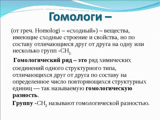 (от греч. Homologi – «сходный») – вещества, имеющие сходные строение и свойс...