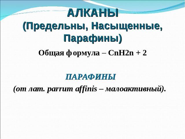 АЛКАНЫ (Предельны, Насыщенные, Парафины) Общая формула – CnH2n + 2 ПАРАФИНЫ (...