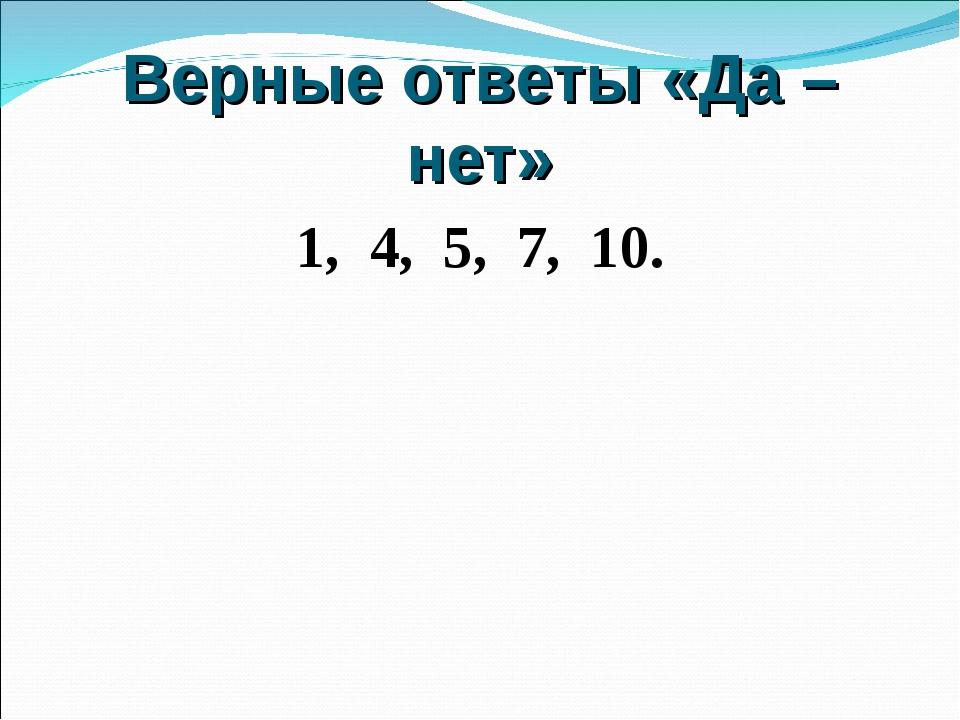 Верные ответы «Да – нет» 1, 4, 5, 7, 10.