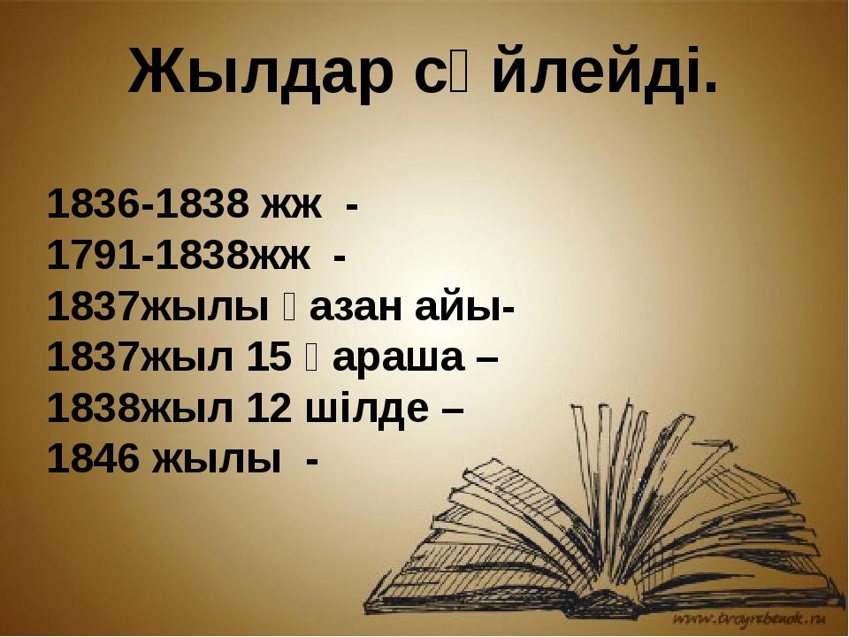 Жылдар сөйлейді. 1836-1838жж - 1791-1838жж - 1837жылы қазан айы- 1837жыл 1...
