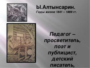 Ы.Алтынсарин. Годы жизни 1841 – 1889 гг. Педагог – просветитель, поэт и публи