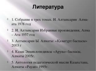 Литература 1. Собрание в трех томах. И. Алтынсарин Алма-ата 1978 год 2. И. Ал