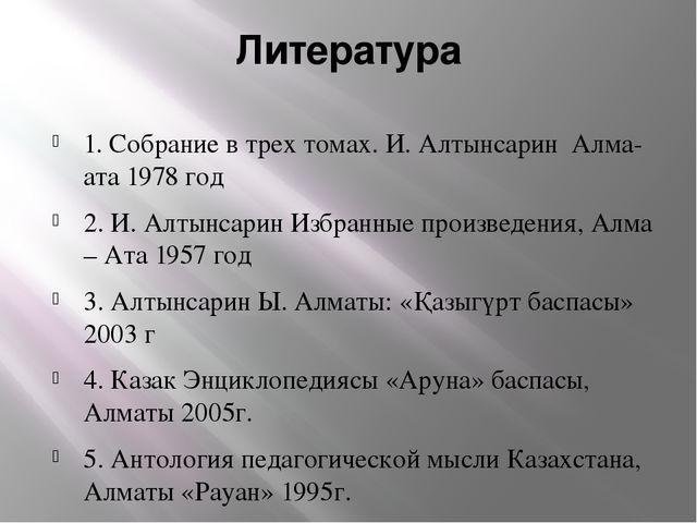 Литература 1. Собрание в трех томах. И. Алтынсарин Алма-ата 1978 год 2. И. Ал...