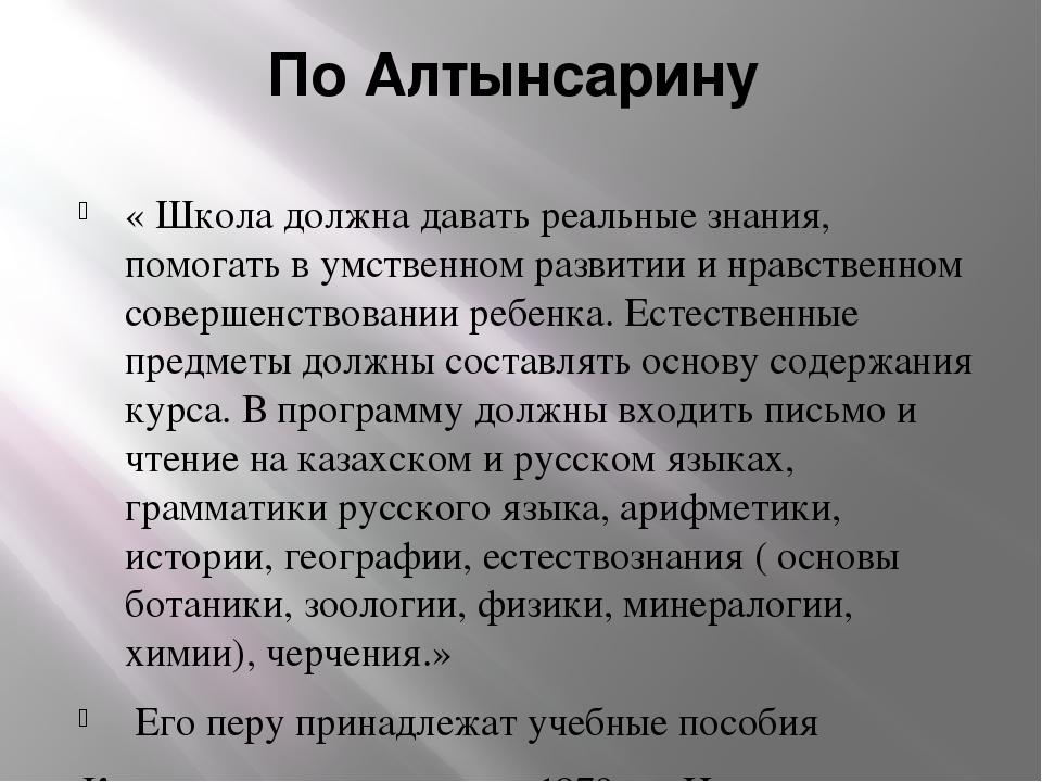 По Алтынсарину « Школа должна давать реальные знания, помогать в умственном р...
