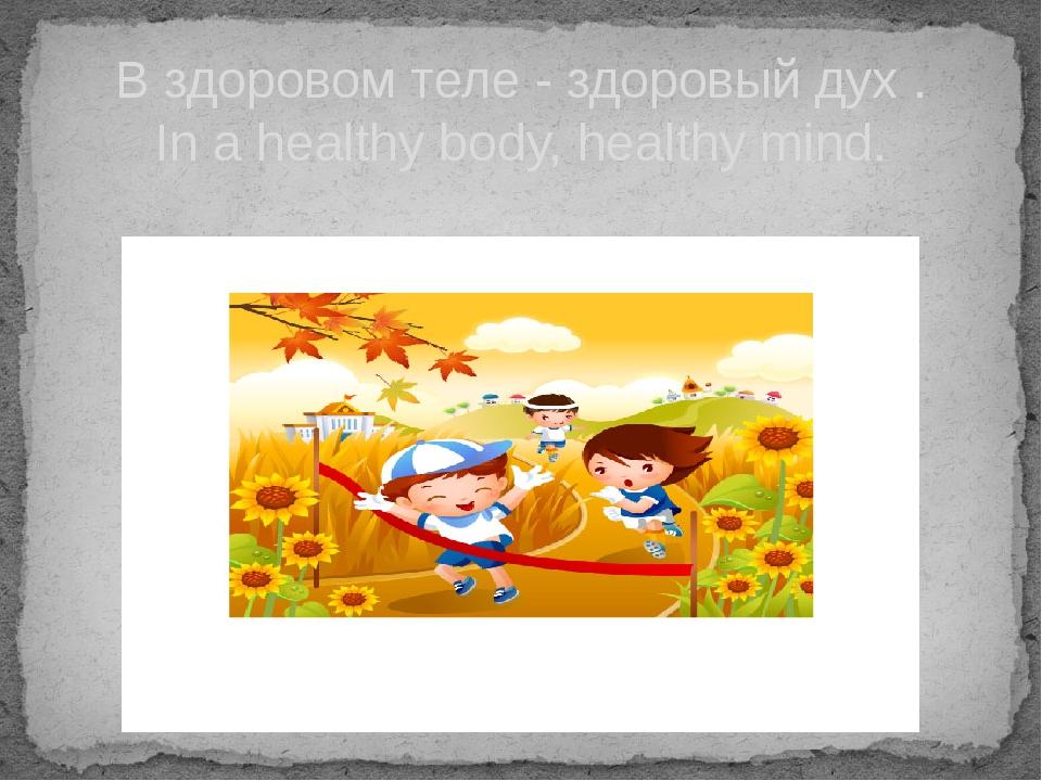 В здоровом теле - здоровый дух . In a healthy body, healthy mind.