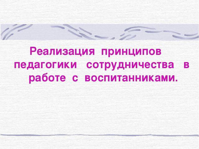 Реализация принципов педагогики сотрудничества в работе с воспитанниками.