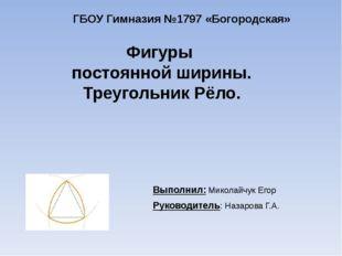 Фигуры постоянной ширины. Треугольник Рёло. Выполнил: Миколайчук Егор Руковод