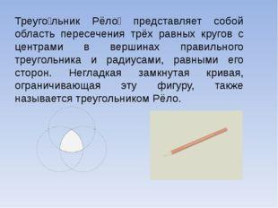 Треуго́льник Рёло́ представляет собой область пересечения трёх равных кругов