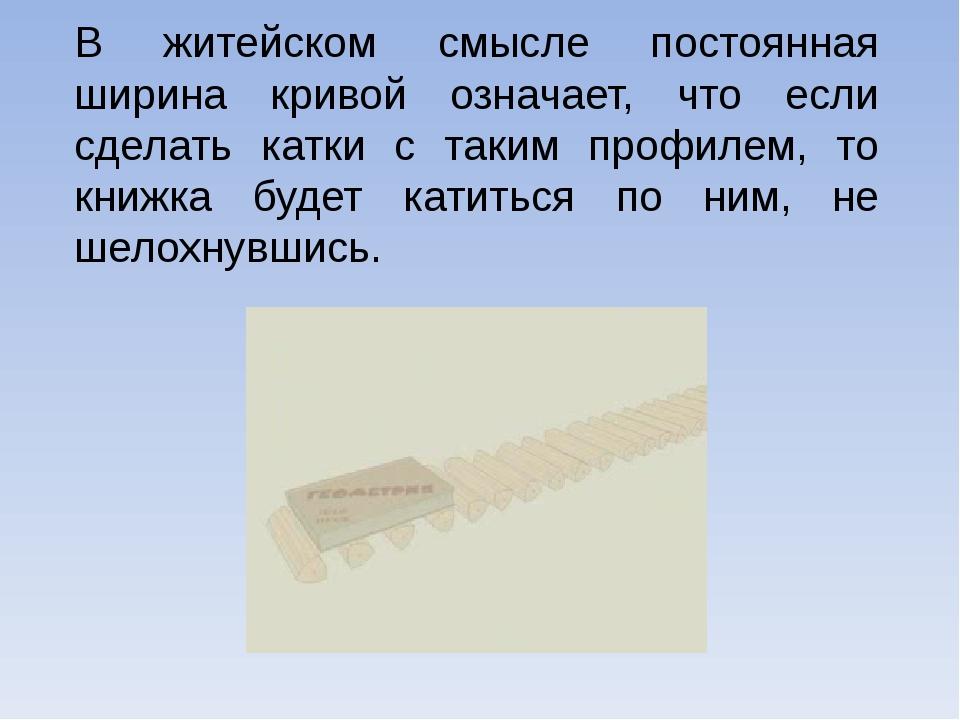 В житейском смысле постоянная ширина кривой означает, что если сделать катки...