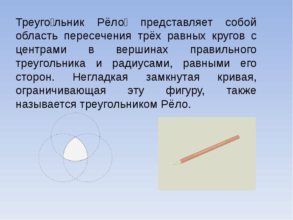 Треуго́льник Рёло́ представляет собой область пересечения трёх равных кругов...