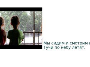 Мы сидим и смотрим в окна. Тучи по небу летят.